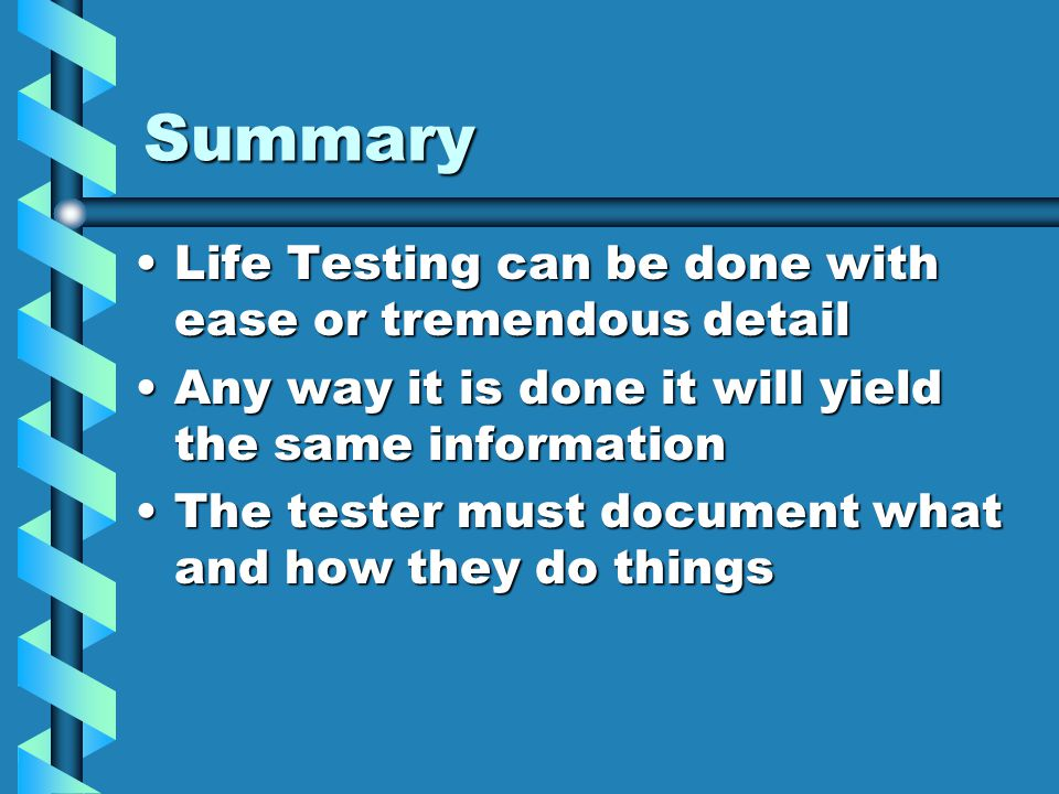 Summary Life Testing can be done with ease or tremendous detail
