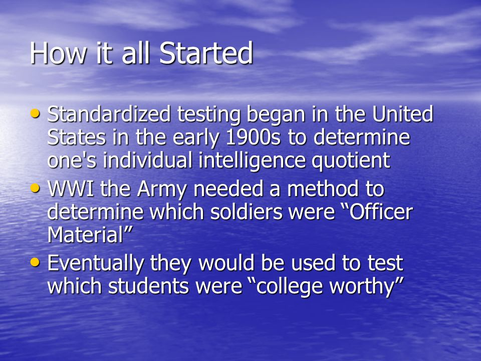 How it all Started Standardized testing began in the United States in the early 1900s to determine one s individual intelligence quotient.