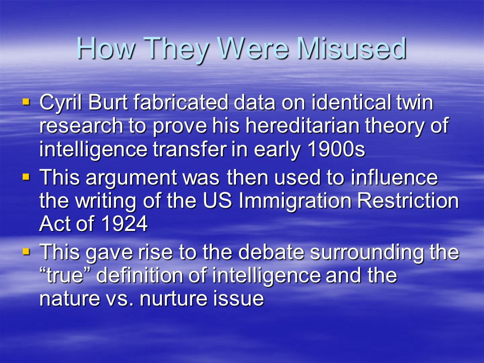 How They Were Misused Cyril Burt fabricated data on identical twin research to prove his hereditarian theory of intelligence transfer in early 1900s.