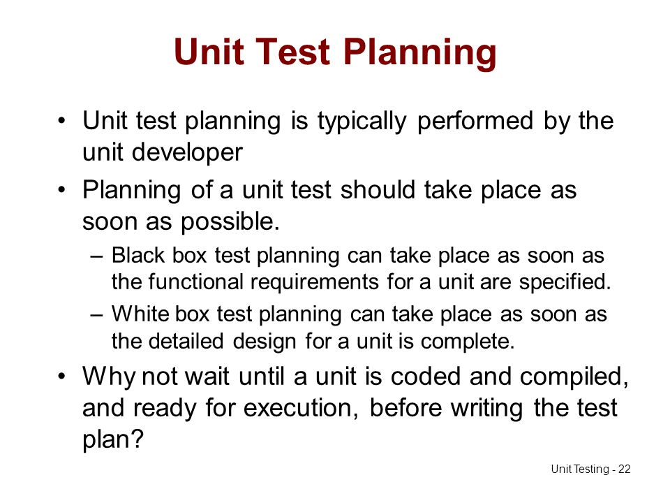 Unit Test Planning Unit test planning is typically performed by the unit developer. Planning of a unit test should take place as soon as possible.