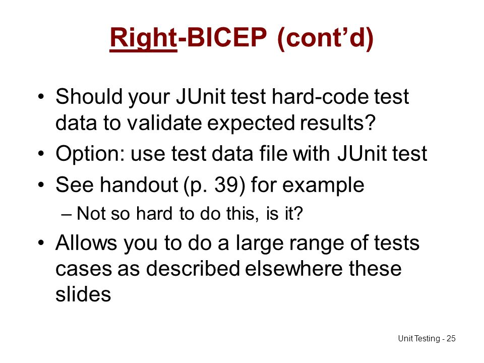 Right-BICEP (cont'd) Should your JUnit test hard-code test data to validate expected results Option: use test data file with JUnit test.
