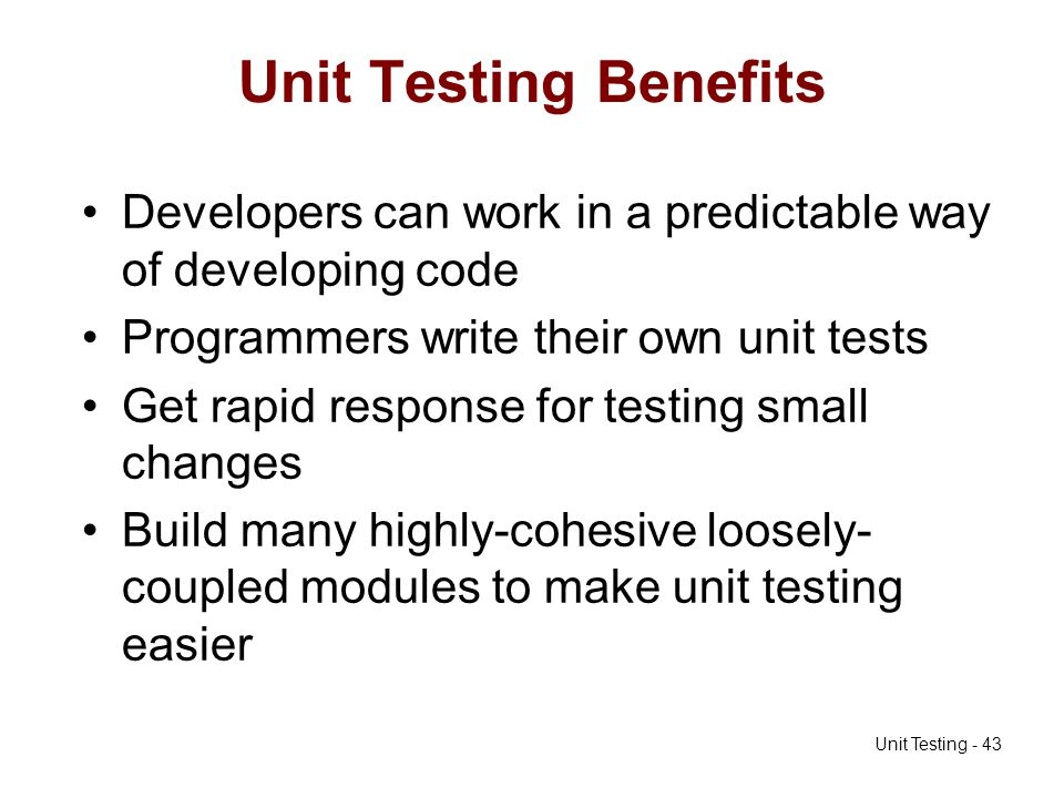 Unit Testing Benefits Developers can work in a predictable way of developing code. Programmers write their own unit tests.