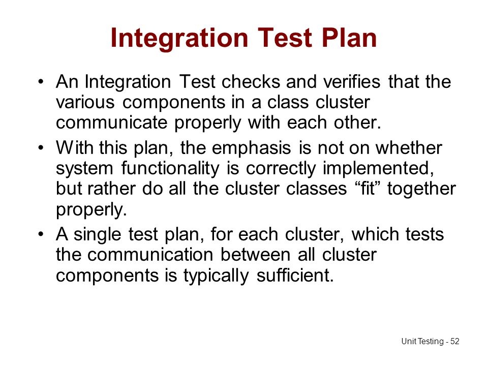 Integration Test Plan An Integration Test checks and verifies that the various components in a class cluster communicate properly with each other.