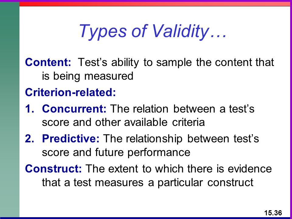 Types of Validity… Content: Test's ability to sample the content that is being measured. Criterion-related: