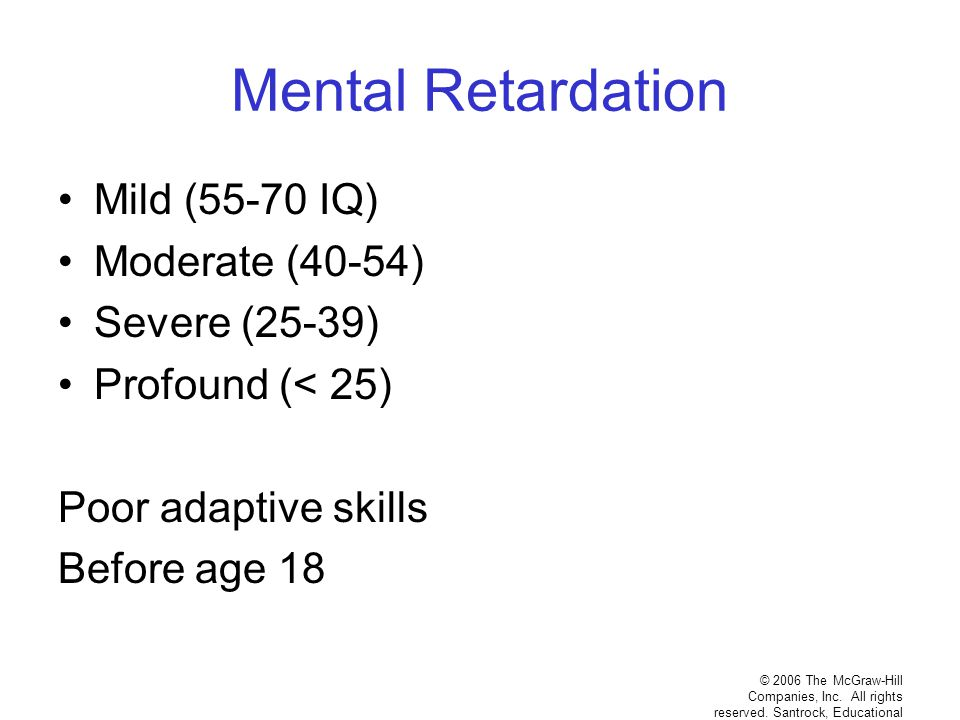 Mental Retardation Mild (55-70 IQ) Moderate (40-54) Severe (25-39)