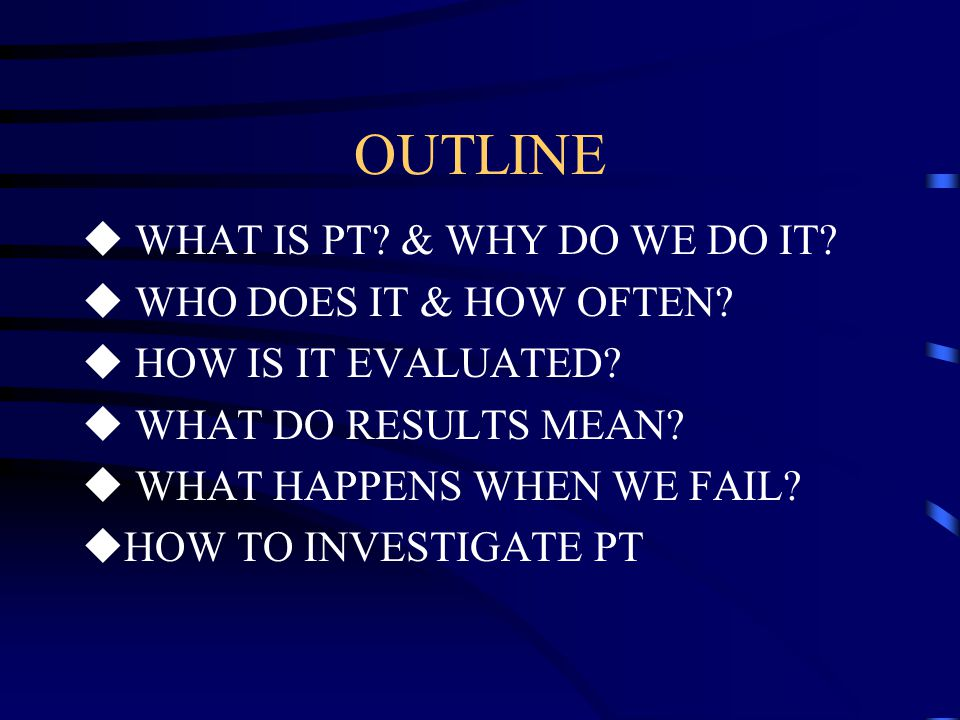 OUTLINE WHAT IS PT & WHY DO WE DO IT WHO DOES IT & HOW OFTEN