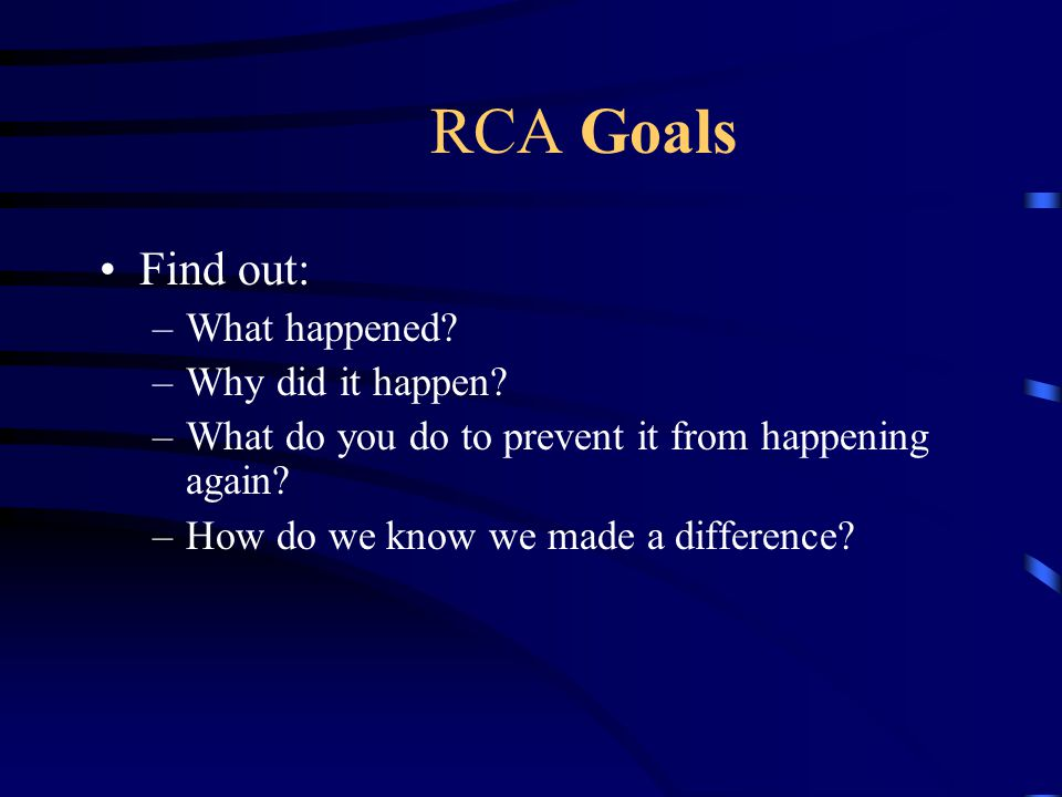 RCA Goals Find out: What happened Why did it happen