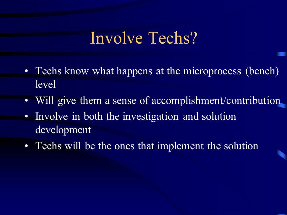 Involve Techs Techs know what happens at the microprocess (bench) level. Will give them a sense of accomplishment/contribution.