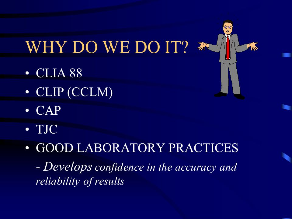 WHY DO WE DO IT CLIA 88 CLIP (CCLM) CAP TJC GOOD LABORATORY PRACTICES
