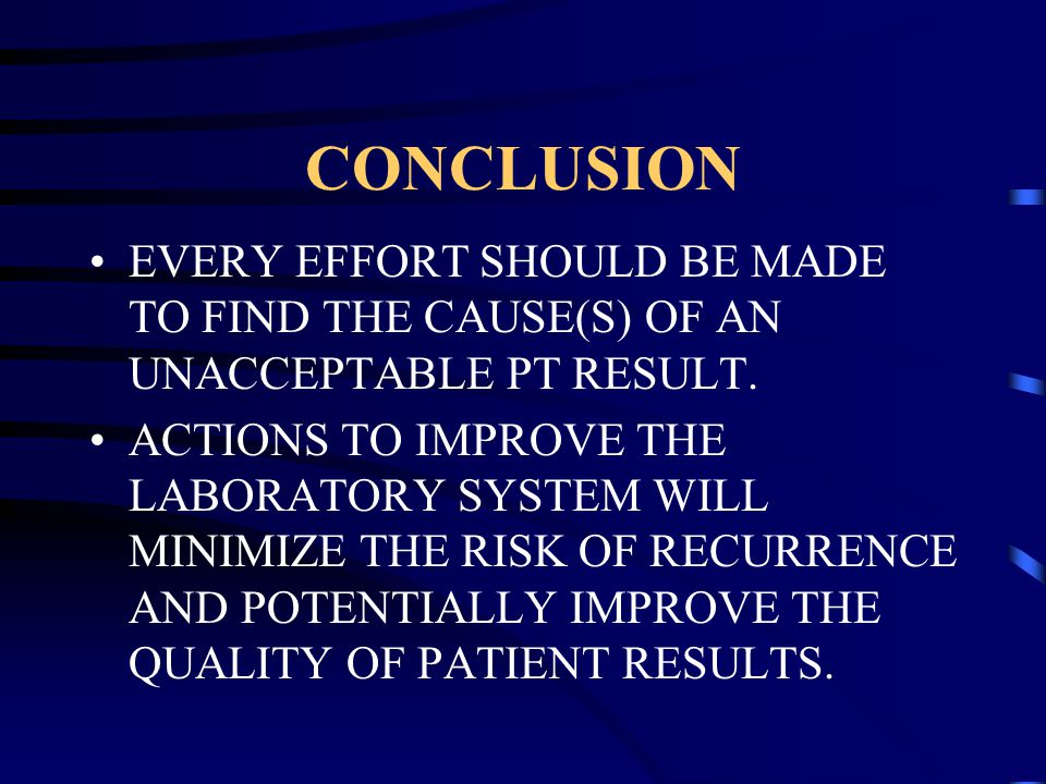 CONCLUSION EVERY EFFORT SHOULD BE MADE TO FIND THE CAUSE(S) OF AN UNACCEPTABLE PT RESULT.