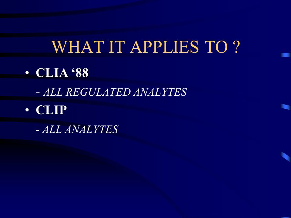 WHAT IT APPLIES TO CLIA '88 - ALL REGULATED ANALYTES CLIP