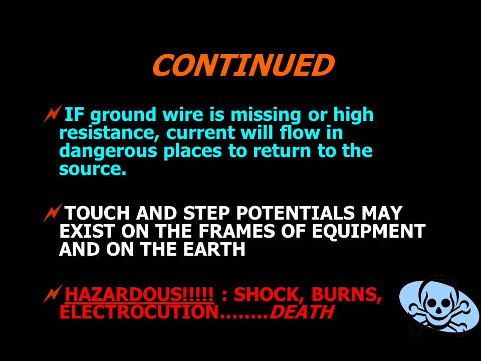 CONTINUED IF ground wire is missing or high resistance, current will flow in dangerous places to return to the source.