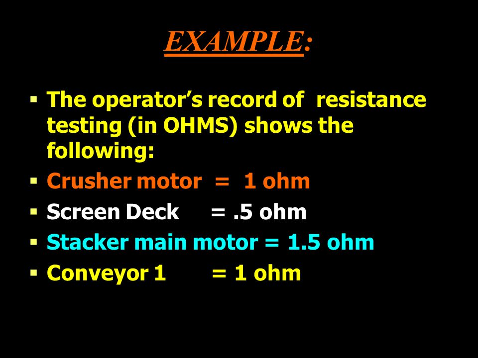 EXAMPLE: The operator's record of resistance testing (in OHMS) shows the following: Crusher motor = 1 ohm.