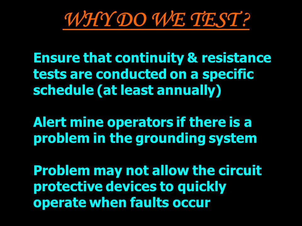 WHY DO WE TEST Ensure that continuity & resistance tests are conducted on a specific schedule (at least annually)