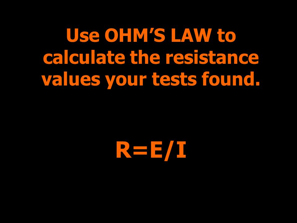 Use OHM'S LAW to calculate the resistance values your tests found.