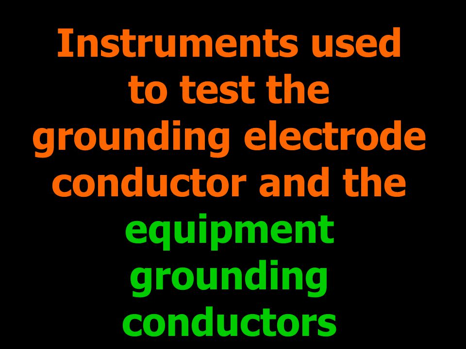 Instruments used to test the grounding electrode conductor and the equipment grounding conductors