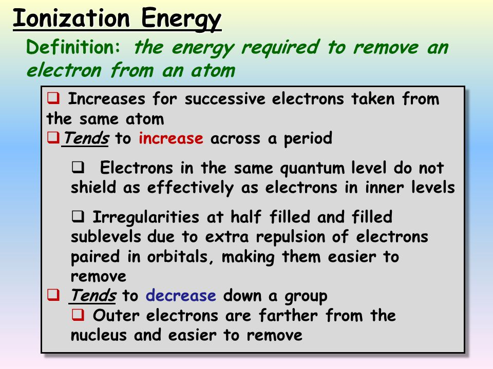 Ionization Energy Definition: the energy required to remove an electron from an atom. Increases for successive electrons taken from the same atom.