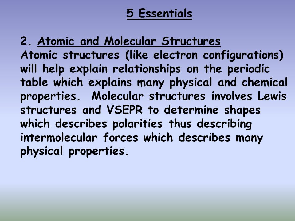 5 Essentials 2. Atomic and Molecular Structures. Atomic structures (like electron configurations) will help explain relationships on the periodic.