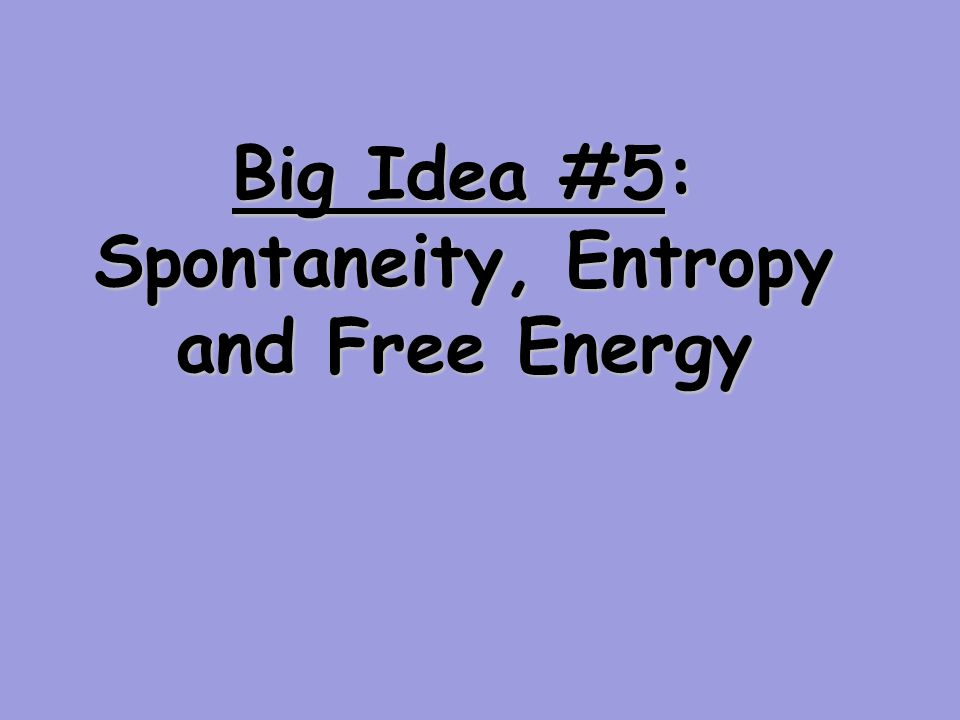 Big Idea #5: Spontaneity, Entropy and Free Energy