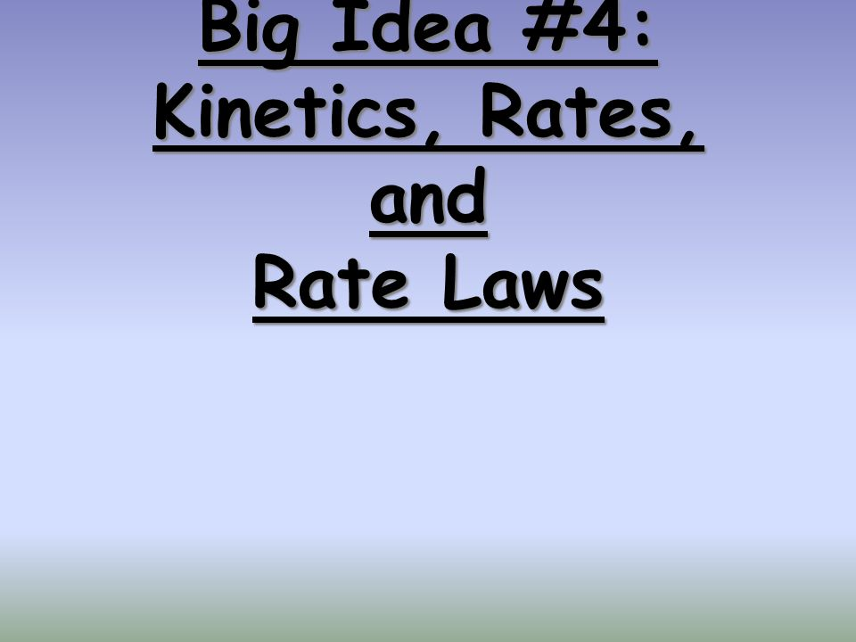 Big Idea #4: Kinetics, Rates, and Rate Laws
