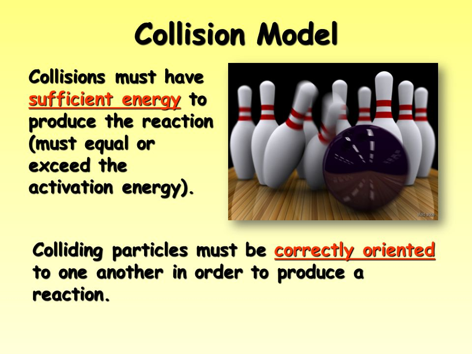 Collision Model Collisions must have sufficient energy to produce the reaction (must equal or exceed the activation energy).