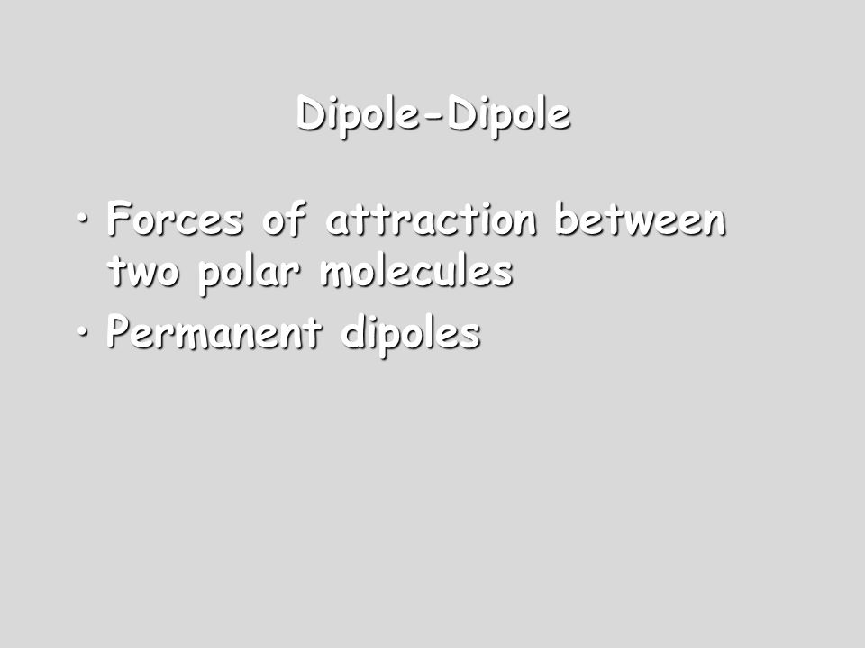 Dipole-Dipole Forces of attraction between two polar molecules Permanent dipoles