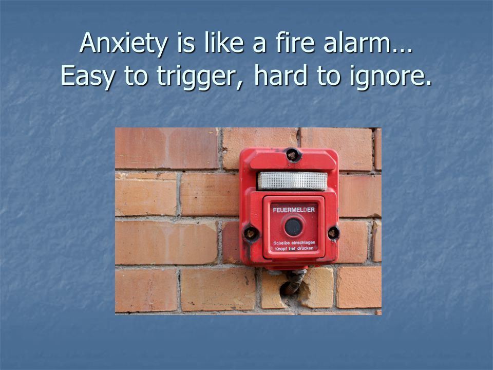 Anxiety is like a fire alarm… Easy to trigger, hard to ignore.