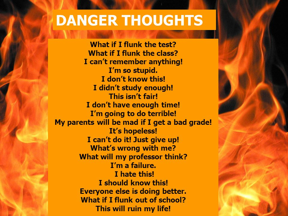 DANGER THOUGHTS What if I flunk the test I can't remember anything! I'm so stupid.