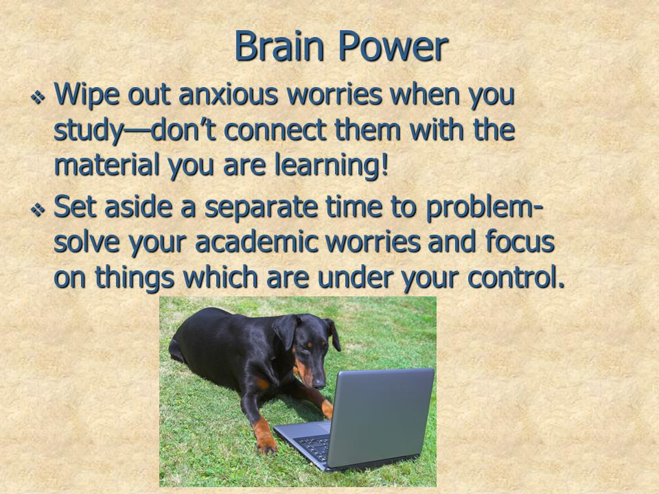 Brain Power Wipe out anxious worries when you study—don't connect them with the material you are learning!