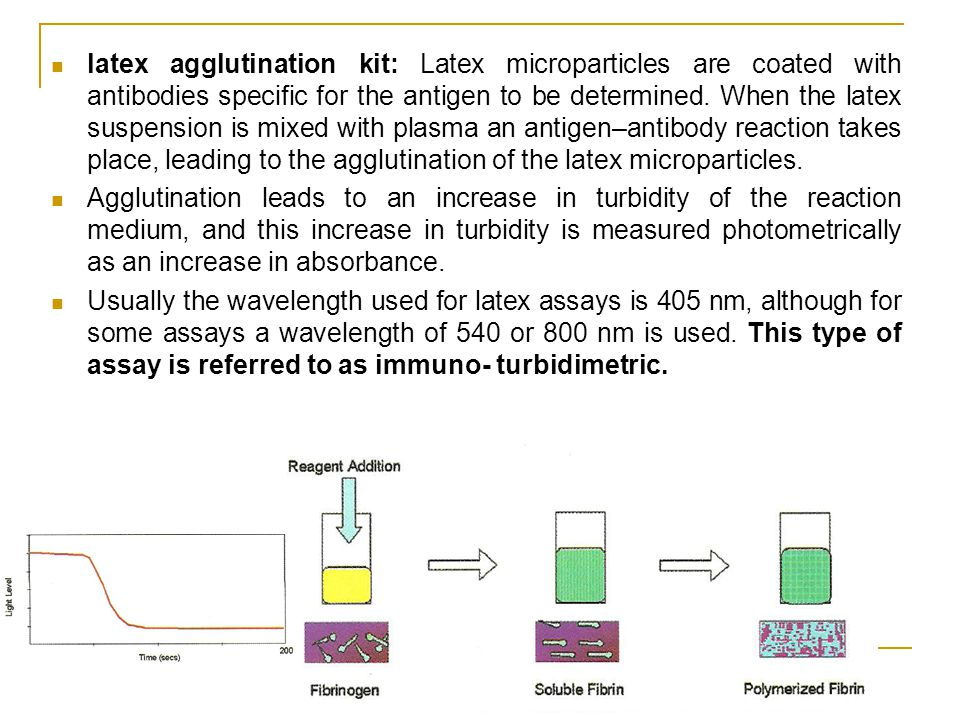 latex agglutination kit: Latex microparticles are coated with antibodies specific for the antigen to be determined. When the latex suspension is mixed with plasma an antigen–antibody reaction takes place, leading to the agglutination of the latex microparticles.