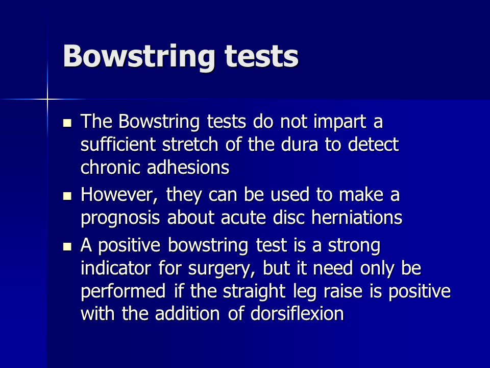 Bowstring tests The Bowstring tests do not impart a sufficient stretch of the dura to detect chronic adhesions.