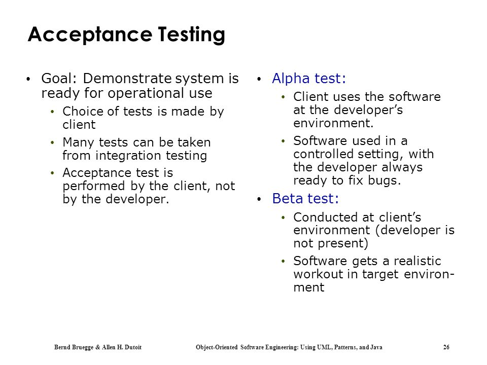 Acceptance Testing Goal: Demonstrate system is ready for operational use. Choice of tests is made by client.
