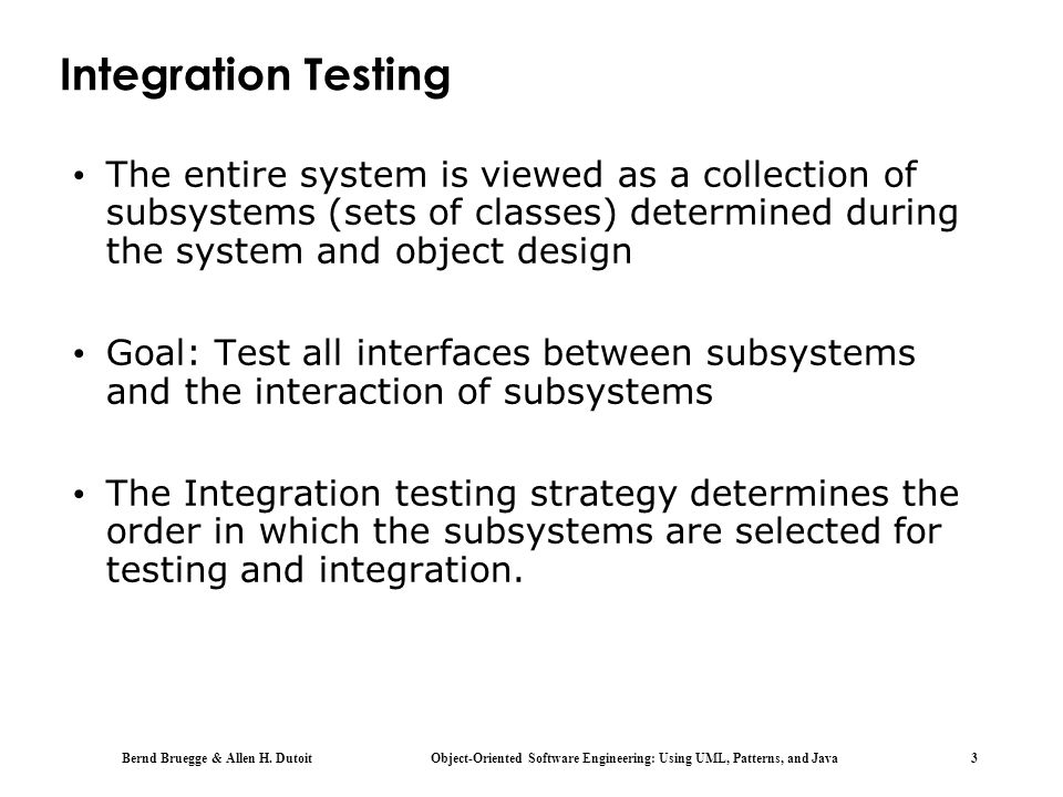 Integration Testing The entire system is viewed as a collection of subsystems (sets of classes) determined during the system and object design.