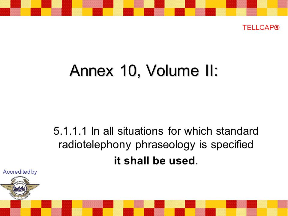 TELLCAP® Annex 10, Volume II: In all situations for which standard radiotelephony phraseology is specified.