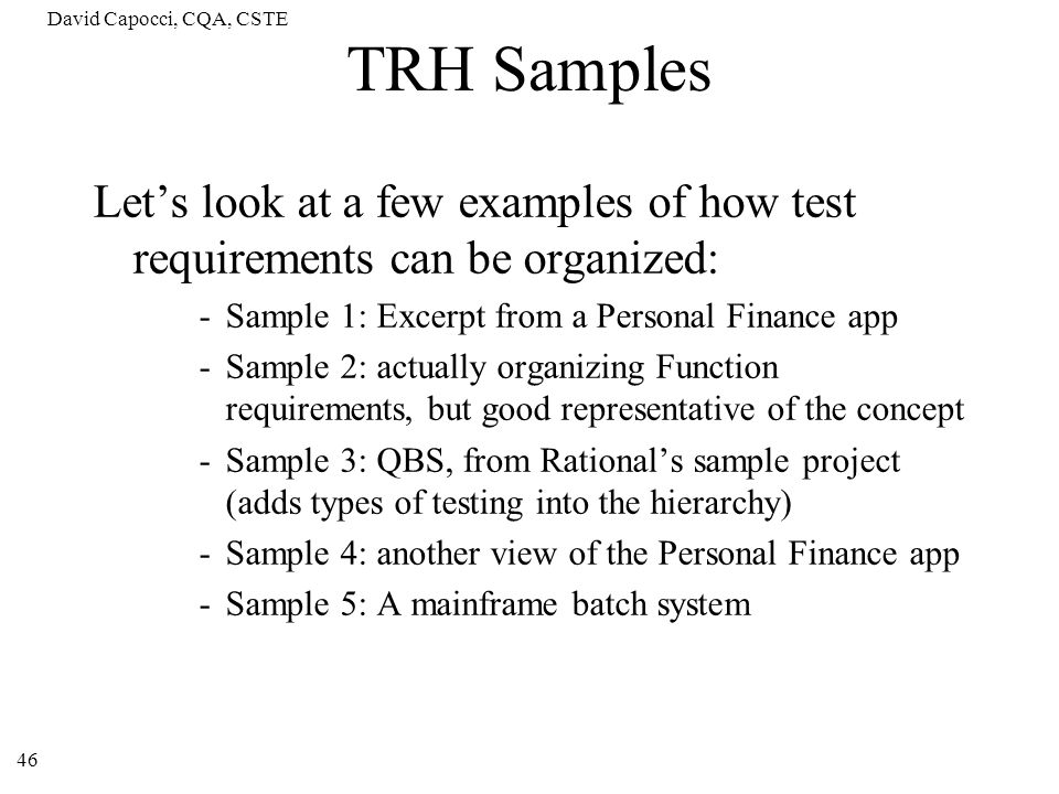 David Capocci, CQA, CSTE TRH Samples. Let's look at a few examples of how test requirements can be organized: