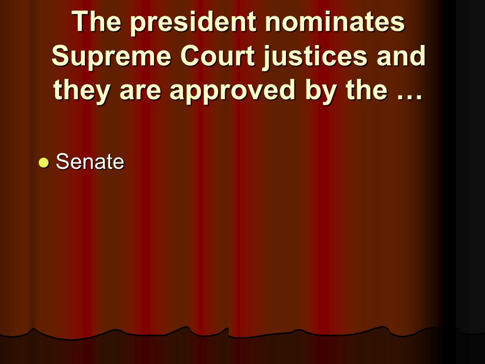 The president nominates Supreme Court justices and they are approved by the …