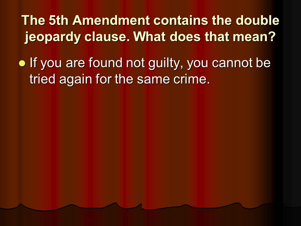 The 5th Amendment contains the double jeopardy clause