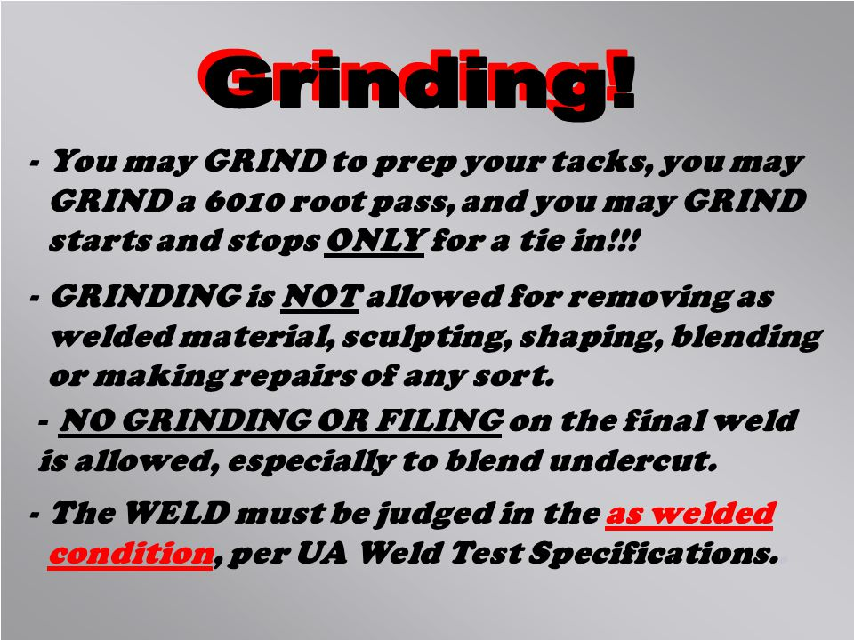 Grinding! You may GRIND to prep your tacks, you may GRIND a 6010 root pass, and you may GRIND starts and stops ONLY for a tie in!!!