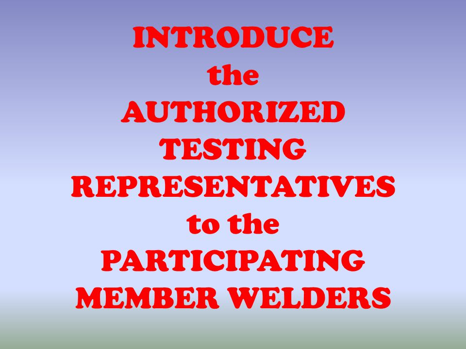 INTRODUCE the AUTHORIZED TESTING REPRESENTATIVES to the PARTICIPATING MEMBER WELDERS