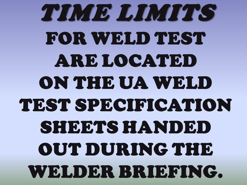 TIME LIMITS FOR WELD TEST ARE LOCATED ON THE UA WELD