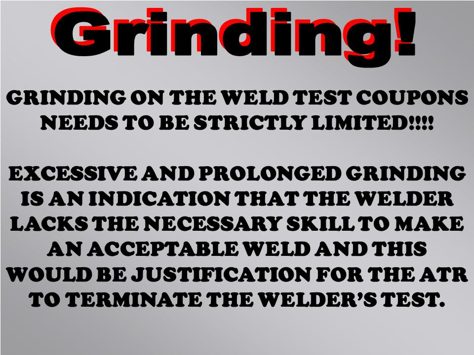 GRINDING ON THE WELD TEST COUPONS NEEDS TO BE STRICTLY LIMITED!!!!