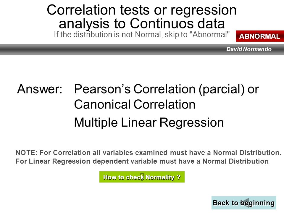 Correlation tests or regression analysis to Continuos data If the distribution is not Normal, skip to Abnormal