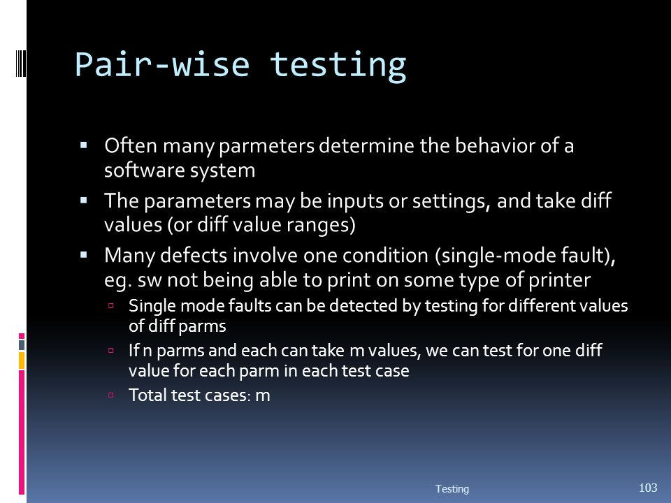 Pair-wise testing Often many parmeters determine the behavior of a software system.