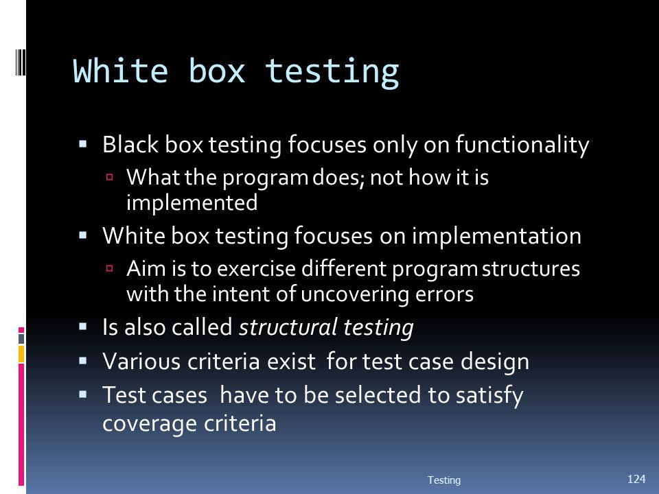 White box testing Black box testing focuses only on functionality