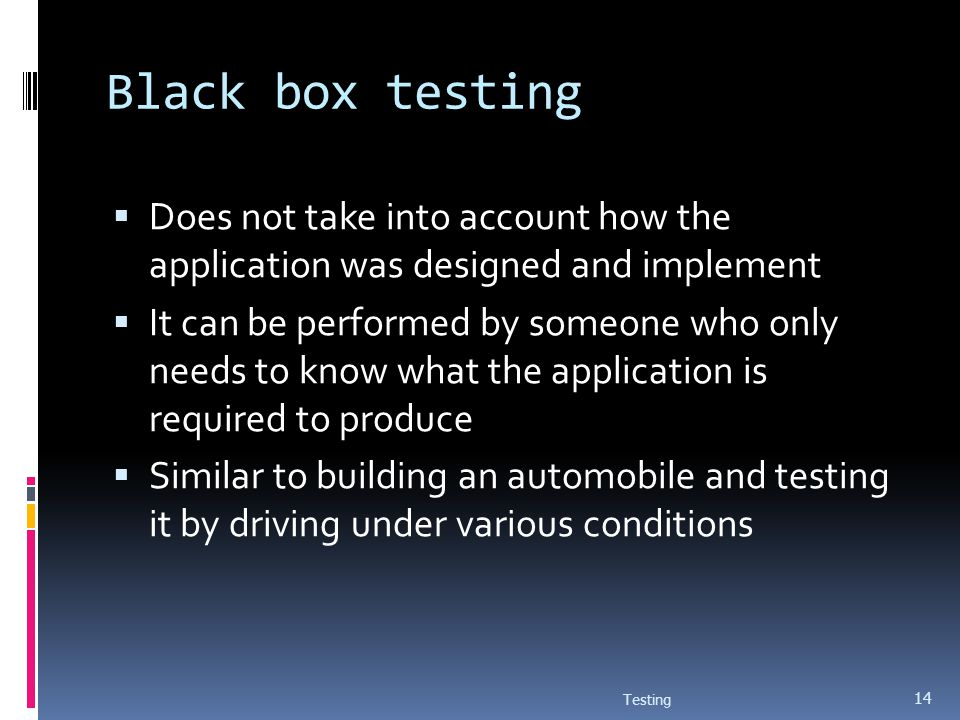 Black box testing Does not take into account how the application was designed and implement.