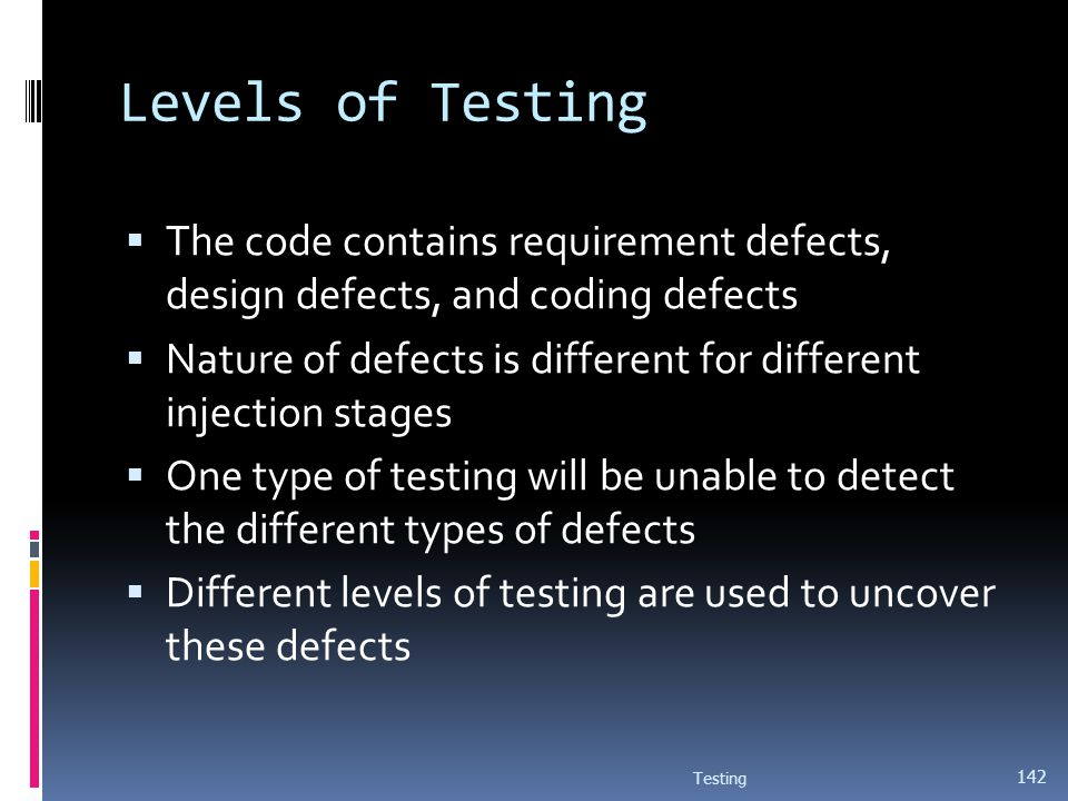 Levels of Testing The code contains requirement defects, design defects, and coding defects.