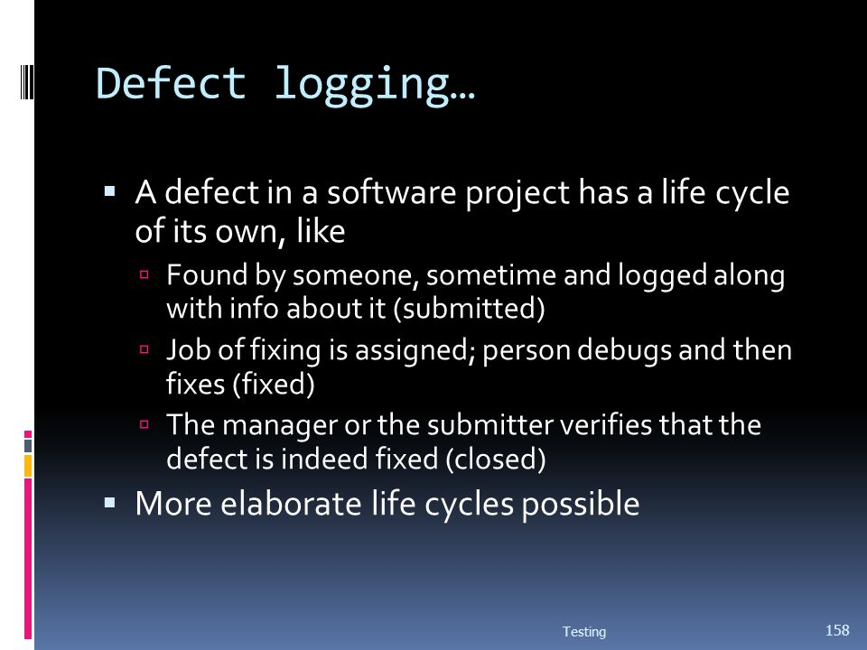 Defect logging… A defect in a software project has a life cycle of its own, like.