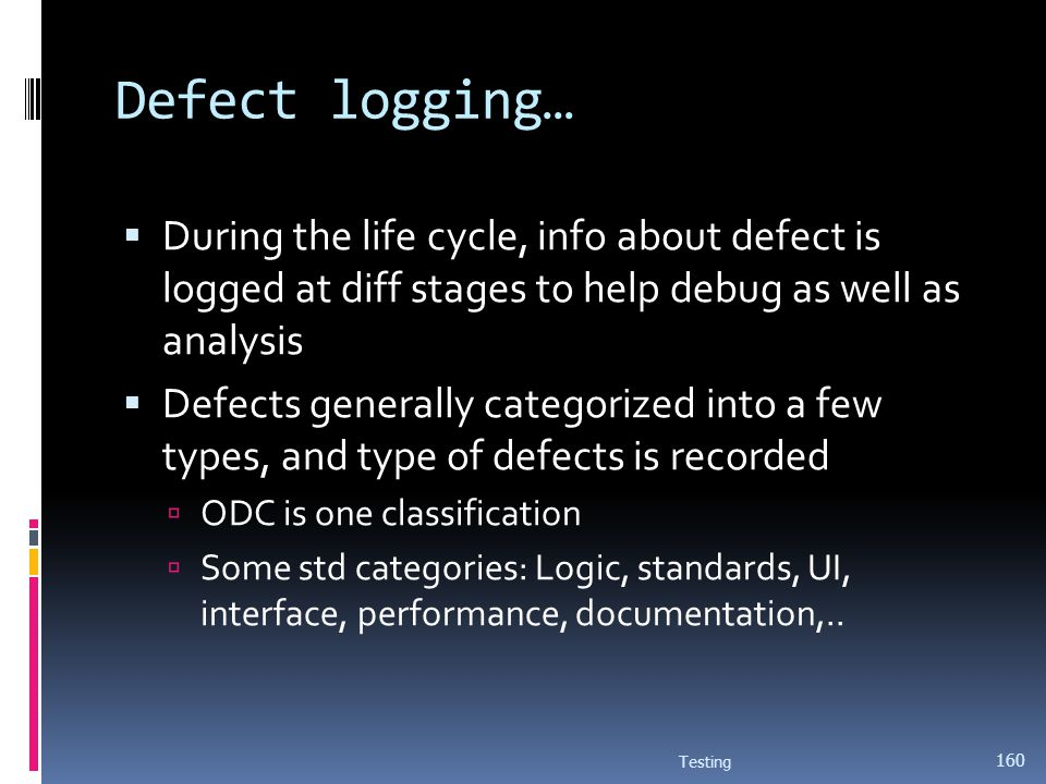 Defect logging… During the life cycle, info about defect is logged at diff stages to help debug as well as analysis.