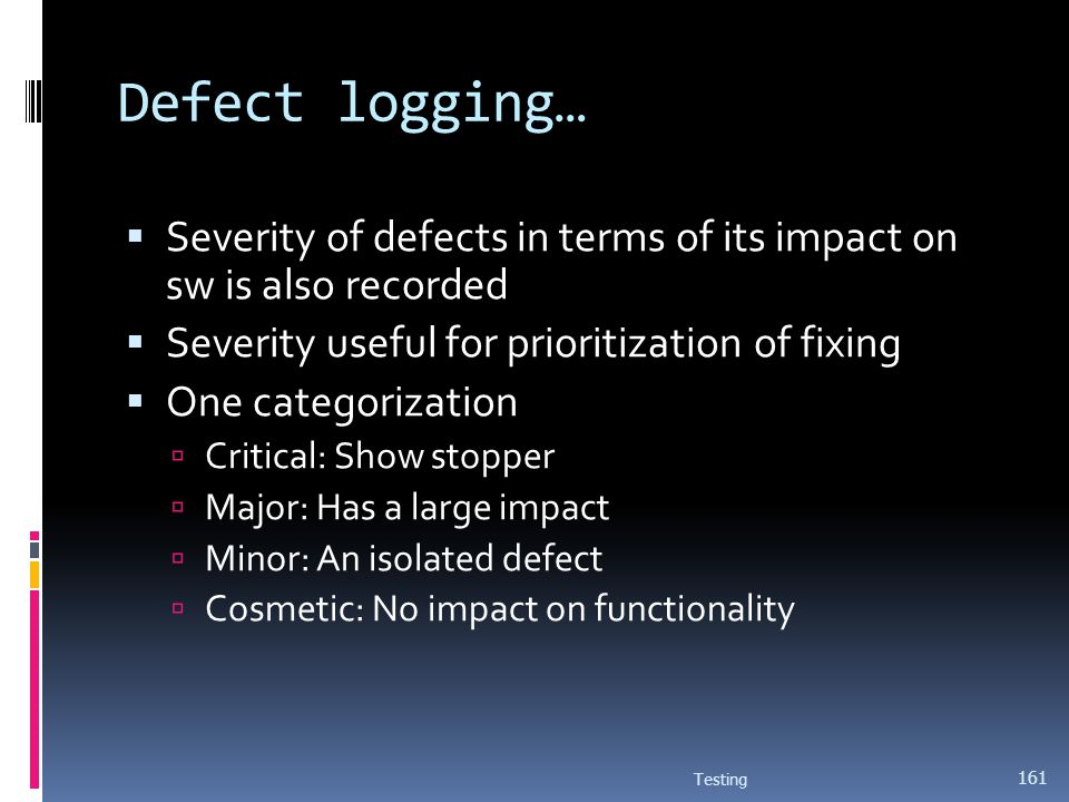 Defect logging… Severity of defects in terms of its impact on sw is also recorded. Severity useful for prioritization of fixing.
