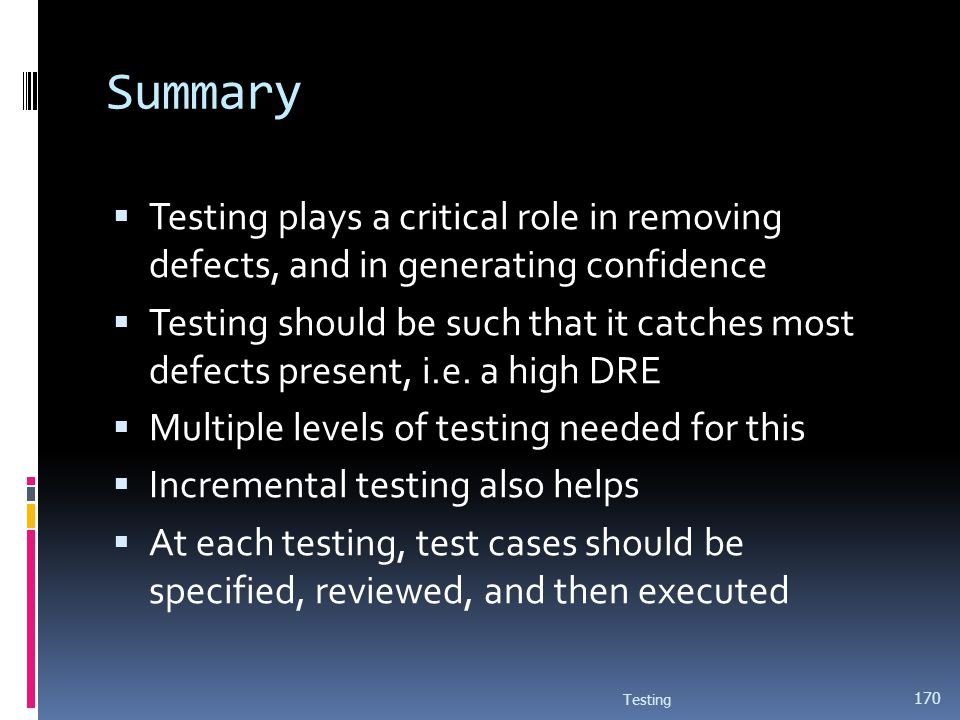 Summary Testing plays a critical role in removing defects, and in generating confidence.